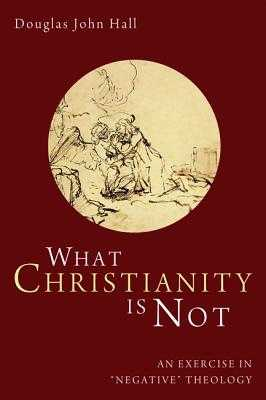 What Christianity Is Not: An Exercise in 'negative' Theology - Hall, Douglas John
