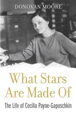 What Stars Are Made Of: The Life of Cecilia Payne-Gaposchkin - Moore, Donovan, and Burnell, Jocelyn Bell (Foreword by)