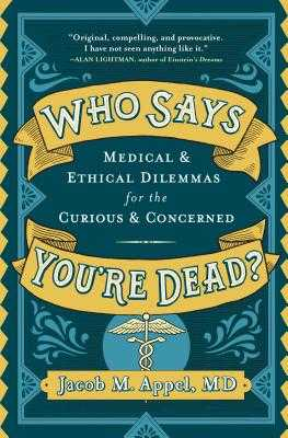 Who Says You're Dead?: Medical & Ethical Dilemmas for the Curious & Concerned - Appel, Jacob M, MD