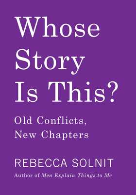Whose Story Is This?: Old Conflicts, New Chapters - Solnit, Rebecca