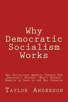 Why Democratic Socialism Works: Why Socializing America Through the Democratic Process Won - Anderson, Taylor