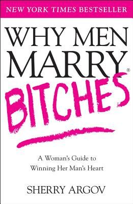 Why Men Marry Bitches: A Woman's Guide to Winning Her Man's Heart - Argov, Sherry