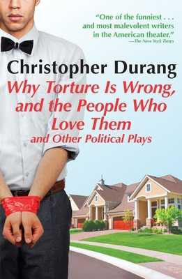 Why Torture Is Wrong, and the People Who Love Them: And Other Political Plays - Durang, Christopher