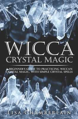 Wicca Crystal Magic: A Beginner's Guide to Practicing Wiccan Crystal Magic, with Simple Crystal Spells - Chamberlain, Lisa