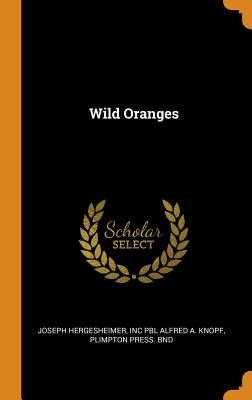 Wild Oranges - Hergesheimer, Joseph, and Alfred a Knopf, Inc Pbl, and Bnd, Plimpton Press
