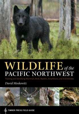 Wildlife of the Pacific Northwest: Tracking and Identifying Mammals, Birds, Reptiles, Amphibians, and Invertebrates - Moskowitz, David