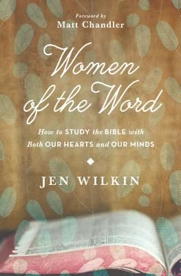Women of the Word: How to Study the Bible with Both Our Hearts and Our Minds - Wilkin, Jen, and Chandler, Matt, Pastor (Foreword by)