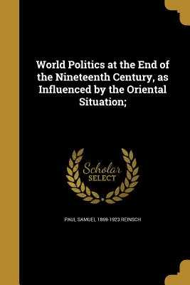 World Politics at the End of the Nineteenth Century, as Influenced by the Oriental Situation; - Reinsch, Paul Samuel 1869-1923