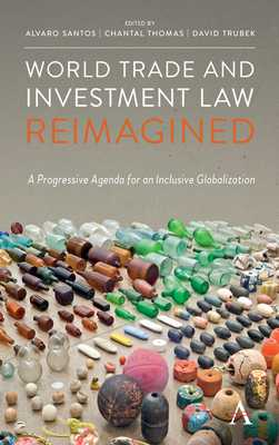 World Trade and Investment Law Reimagined: A Progressive Agenda for an Inclusive Globalization - Santos, Alvaro (Editor), and Thomas, Chantal (Editor), and Trubek, David (Editor)
