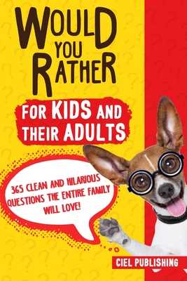 Would You Rather... for Kids and Their Adults! 365 Clean and Hilarious Questions the Entire Family Will Love! - Publishing, Ciel