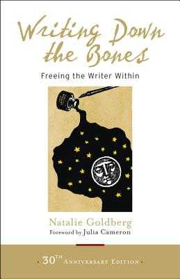 Writing Down the Bones: Freeing the Writer Within - Goldberg, Natalie, and Cameron, Julia (Foreword by)
