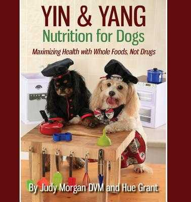 Yin & Yang Nutrition for Dogs: Maximizing Health with Whole Foods, Not Drugs - Morgan DVM, Judy, and Grant, Hue
