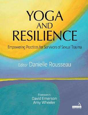 Yoga and Resilience: Empowering Practices for Survivors of Sexual Trauma - Rousseau, Danielle