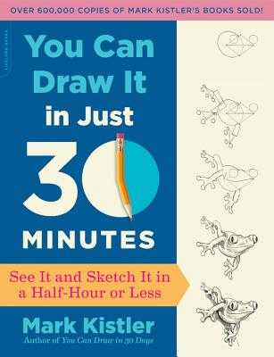 You Can Draw It in Just 30 Minutes: See It and Sketch It in a Half-Hour or Less - Kistler, Mark
