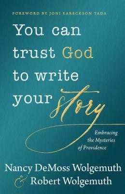 You Can Trust God to Write Your Story: Embracing the Mysteries of Providence - Wolgemuth, Nancy DeMoss, and Wolgemuth, Robert D, and Tada, Joni Eareckson (Foreword by)