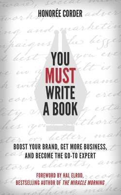 You Must Write a Book: Boost Your Brand, Get More Business, and Become the Go-To Expert - Elrod, Hal, and Corder, Honoree