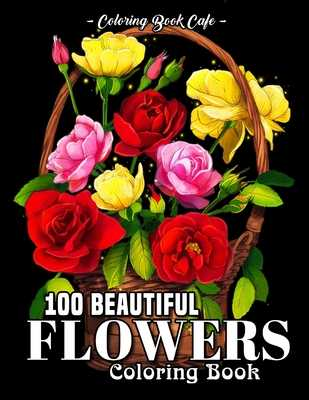 100 Beautiful Flowers Coloring Book: An Adult Coloring Book Featuring 100 Beautiful Flower Designs Including Succulents, Potted Plants, Bouquets, Wildflowers, Wreaths and Many More! - Cafe, Coloring Book
