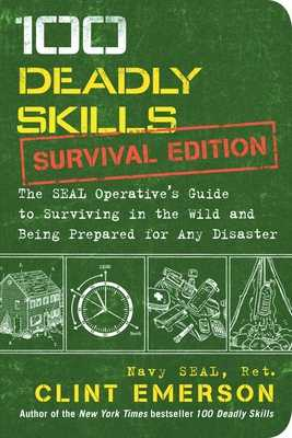 100 Deadly Skills: Survival Edition: The Seal Operative's Guide to Surviving in the Wild and Being Prepared for Any Disaster - Emerson, Clint