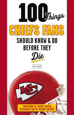 100 Things Chiefs Fans Should Know & Do Before They Die - Fulks, Matt, and Green, Trent (Foreword by), and Cherry, Deron (Introduction by)