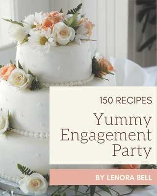 150 Yummy Engagement Party Recipes: A Yummy Engagement Party Cookbook to Fall In Love With - Bell, Lenora