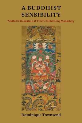 A Buddhist Sensibility: Aesthetic Education at Tibet's Mindroeling Monastery - Townsend, Dominique