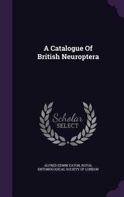A Catalogue of British Neuroptera - Eaton, Alfred Edwin, and Royal Entomological Society of London (Creator)