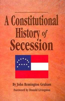 A Constitutional History Secession - Graham, John, and Livingston, Donald (Foreword by)