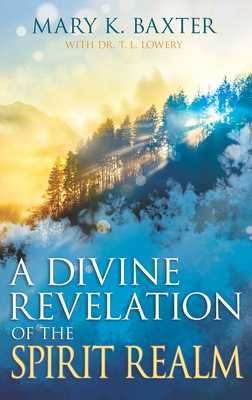 A Divine Revelation of the Spirit Realm - Baxter, Mary K, and Lowery, T L, Dr.