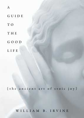 A Guide to the Good Life: The Ancient Art of Stoic Joy - Irvine, William B