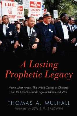 A Lasting Prophetic Legacy: Martin Luther King Jr., the World Council of Churches, and the Global Crusade Against Racism and War - Mulhall, Thomas A, and Baldwin, Lewis V (Foreword by)