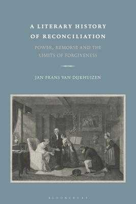 A Literary History of Reconciliation: Power, Remorse and the Limits of Forgiveness - Van Dijkhuizen, Jan Frans