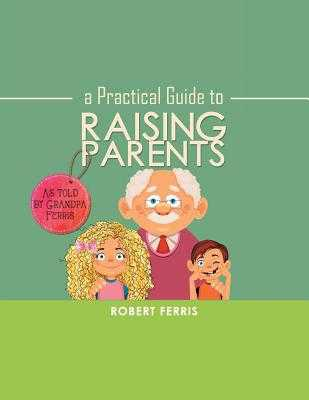 A Practical Guide to Raising Parents: As Told by Grandpa Ferris - Ferris, Robert