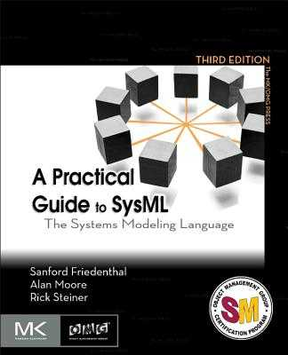 A Practical Guide to Sysml: The Systems Modeling Language - Friedenthal, Sanford, and Moore, Alan, and Steiner, Rick