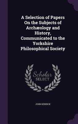 A Selection of Papers on the Subjects of Archaeology and History, Communicated to the Yorkshire Philosophical Society - Kenrick, John