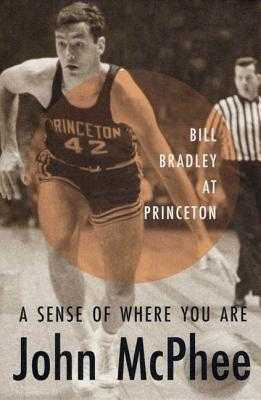 A Sense of Where You Are: Bill Bradley at Princeton - McPhee, John