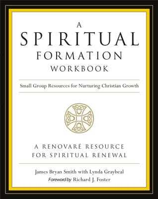 A Spiritual Formation Workbook - Revised Edition: Small Group Resources for Nurturing Christian Growth - Smith, James Bryan, and Foster, Richard J
