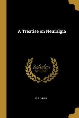 A Treatise on Neuralgia - Hurd, E P