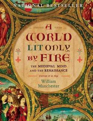 A World Lit Only by Fire: The Medieval Mind and the Renaissance: Portrait of an Age - Manchester, William