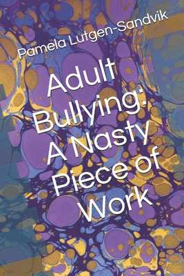 Adult Bullying--A Nasty Piece of Work: : Translating Decade of Research on Non-Sexual Harassment, Psychological Terror, Mobbing, and Emotional Abuse on the Job - Lutgen-Sandvik, Pamela, PhD
