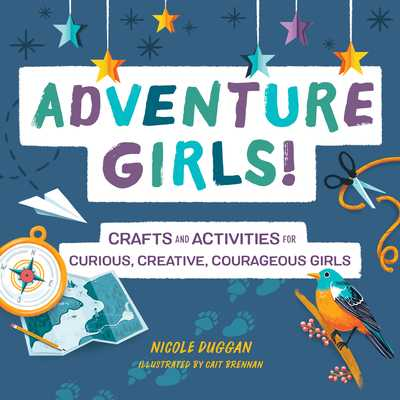 Adventure Girls!: Crafts and Activities for Curious, Creative, Courageous Girls - Duggan, Nicole
