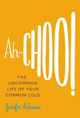 Ah-Choo!: The Uncommon Life of Your Common Cold - Ackerman, Jennifer