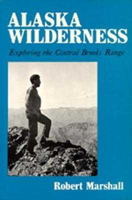 Alaska Wilderness: Exploring the Central Brooks Range, Second Edition - Marshall, Robert, and Marshall, George (Editor), and Leopold, A Starker (Foreword by)
