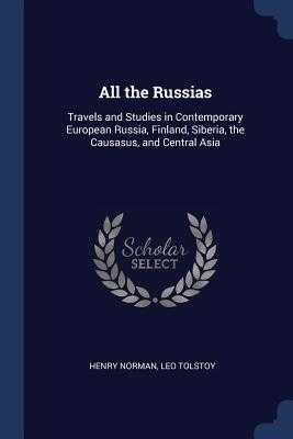 All the Russias: Travels and Studies in Contemporary European Russia, Finland, Siberia, the Causasus, and Central Asia - Norman, Henry, Sir, and Tolstoy, Leo