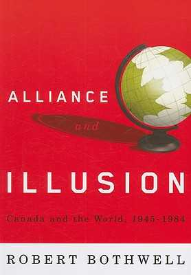 Alliance and Illusion: Canada and the World, 1945-1984 - Bothwell, Robert