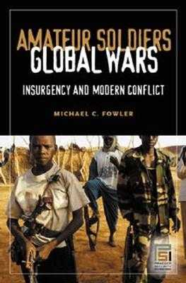 Amateur Soldiers, Global Wars: Insurgency and Modern Conflict - Fowler, Michael