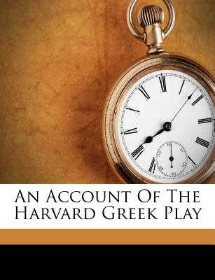 An Account of the Harvard Greek Play - Norman, Henry, and 1858-1939, Norman Henry