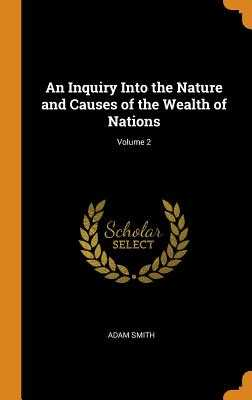 An Inquiry Into the Nature and Causes of the Wealth of Nations; Volume 2 - Smith, Adam