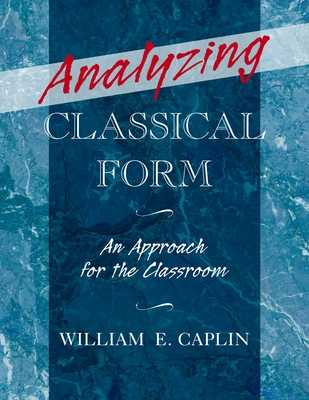 Analyzing Classical Form: An Approach for the Classroom - Caplin, William E