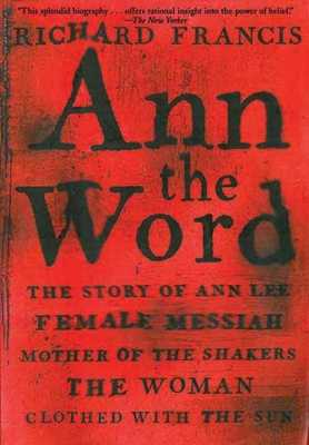 Ann the Word: The Story of Ann Lee, Female Messiah, Mother of the Shakers, the Woman Clothed with the Sun - Francis, Richard