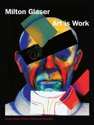Art Is Work: Graphic Design, Interiors, Objects and Illustrations - Glaser, Milton